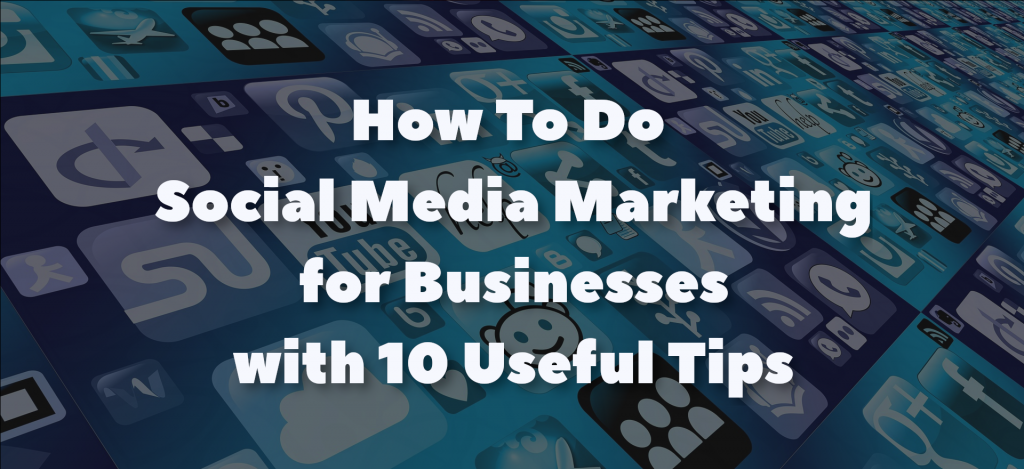 How To Do Social Media Marketing for Businesses with 10 Useful Tips