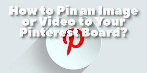 How to Pin An Image or Video To Your Pinterest-Board