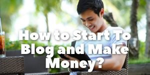 How to Start To Blog and Make Money?