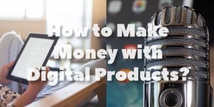 How to Make Money with Digital Products?